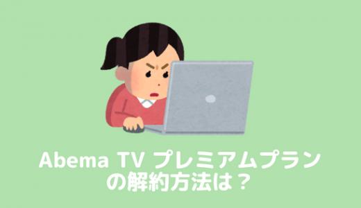 AbemaTVのプレミアムプランに申込したら知っておくべき解約時の注意点2つ