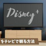 Disney+(ディズニープラス)をテレビで観る方法は?【3通り紹介します】