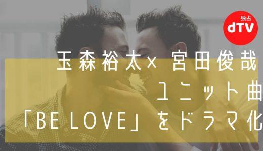 玉森裕太×宮田俊哉 ユニット曲「BE LOVE」を実写ドラマ化【dTV独占配信】