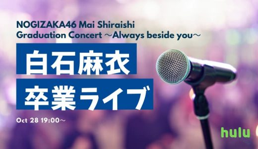 乃木坂46【白石麻衣】卒業ライブを Hulu で配信決定!