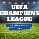 日本でUEFAチャンピオンズリーグを見るには?【DAZNは撤退済みです】